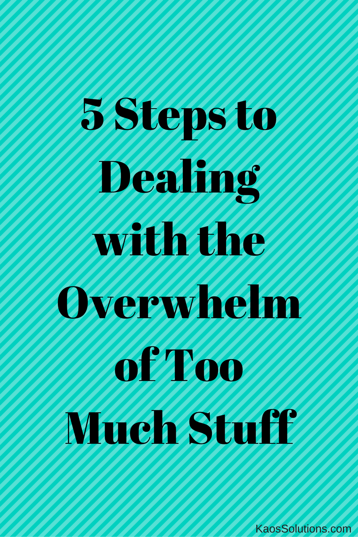 5 Steps to Dealing with the Overwhelm of Too Much Stuff