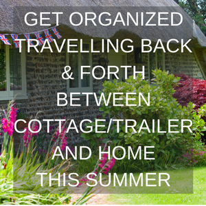 Get Organized travelling Back Forth Between cottage2FTrailer and Home This Summer 300x300