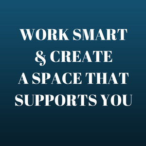 WORK SMART CREATE A SPACE THAT SUPPORTS YOU